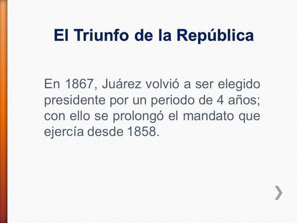 En 1867, Juárez volvió a ser elegido presidente por un periodo de 4 años; con ello se prolongó el mandato que ejercía desde 1858.