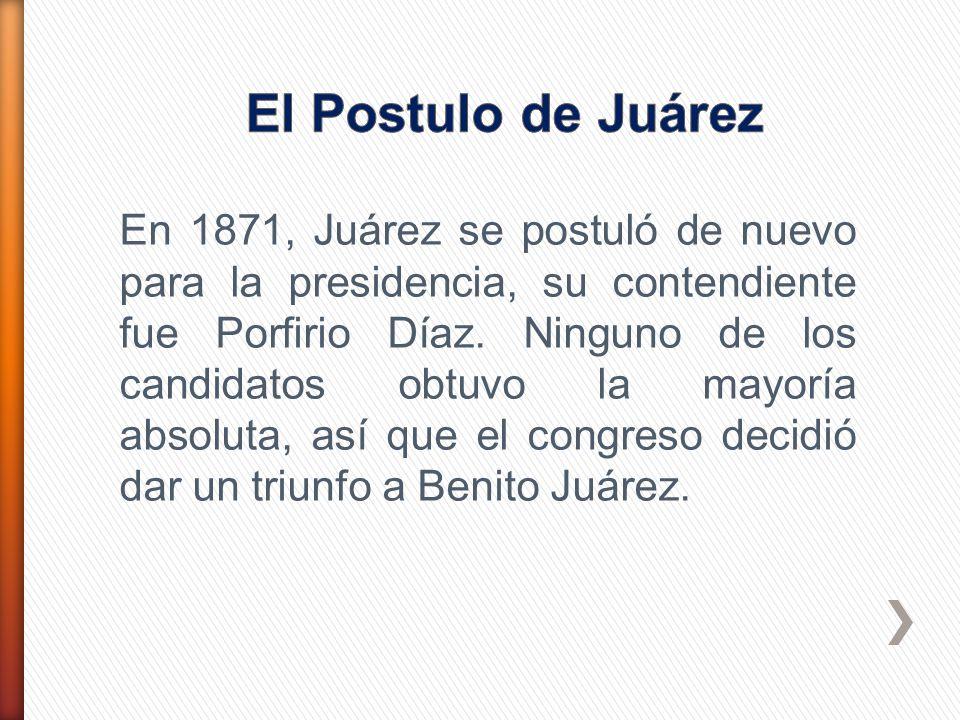 En 1871, Juárez se postuló de nuevo para la presidencia, su contendiente fue Porfirio Díaz. Ninguno de los candidatos obtuvo la mayoría absoluta, así