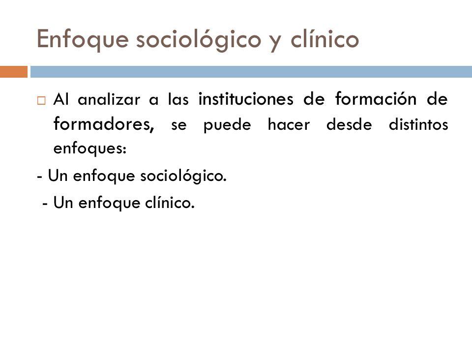 Enfoque sociológico y clínico Al analizar a las instituciones de formación de formadores, se puede hacer desde distintos enfoques: - Un enfoque sociol