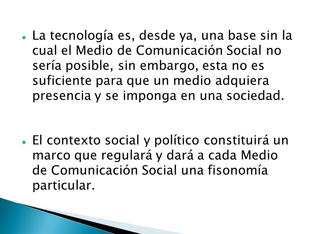 La tecnología es, desde ya, una base sin la cual el Medio de Comunicación Social no sería posible, sin embargo, esta no es suficiente para que un medio adquiera presencia y se imponga en una sociedad.