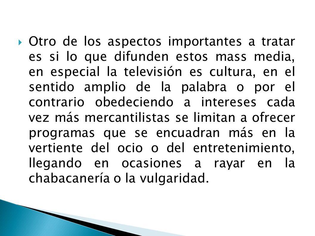 Otro de los aspectos importantes a tratar es si lo que difunden estos mass media, en especial la televisión es cultura, en el sentido amplio de la pal