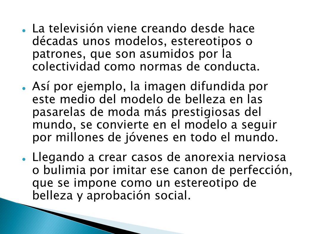 La televisión viene creando desde hace décadas unos modelos, estereotipos o patrones, que son asumidos por la colectividad como normas de conducta. As