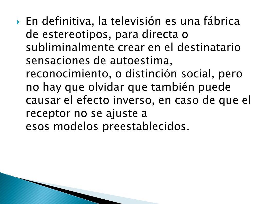 En definitiva, la televisión es una fábrica de estereotipos, para directa o subliminalmente crear en el destinatario sensaciones de autoestima, reconocimiento, o distinción social, pero no hay que olvidar que también puede causar el efecto inverso, en caso de que el receptor no se ajuste a esos modelos preestablecidos.