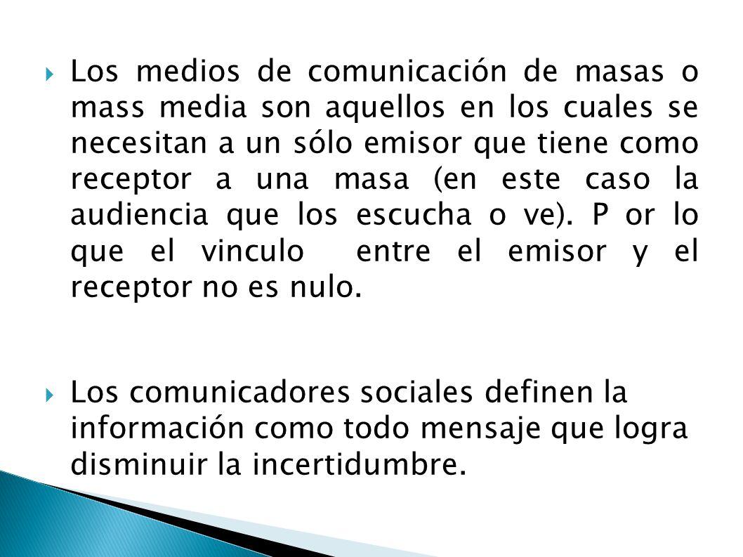 Los medios de comunicación de masas o mass media son aquellos en los cuales se necesitan a un sólo emisor que tiene como receptor a una masa (en este caso la audiencia que los escucha o ve).