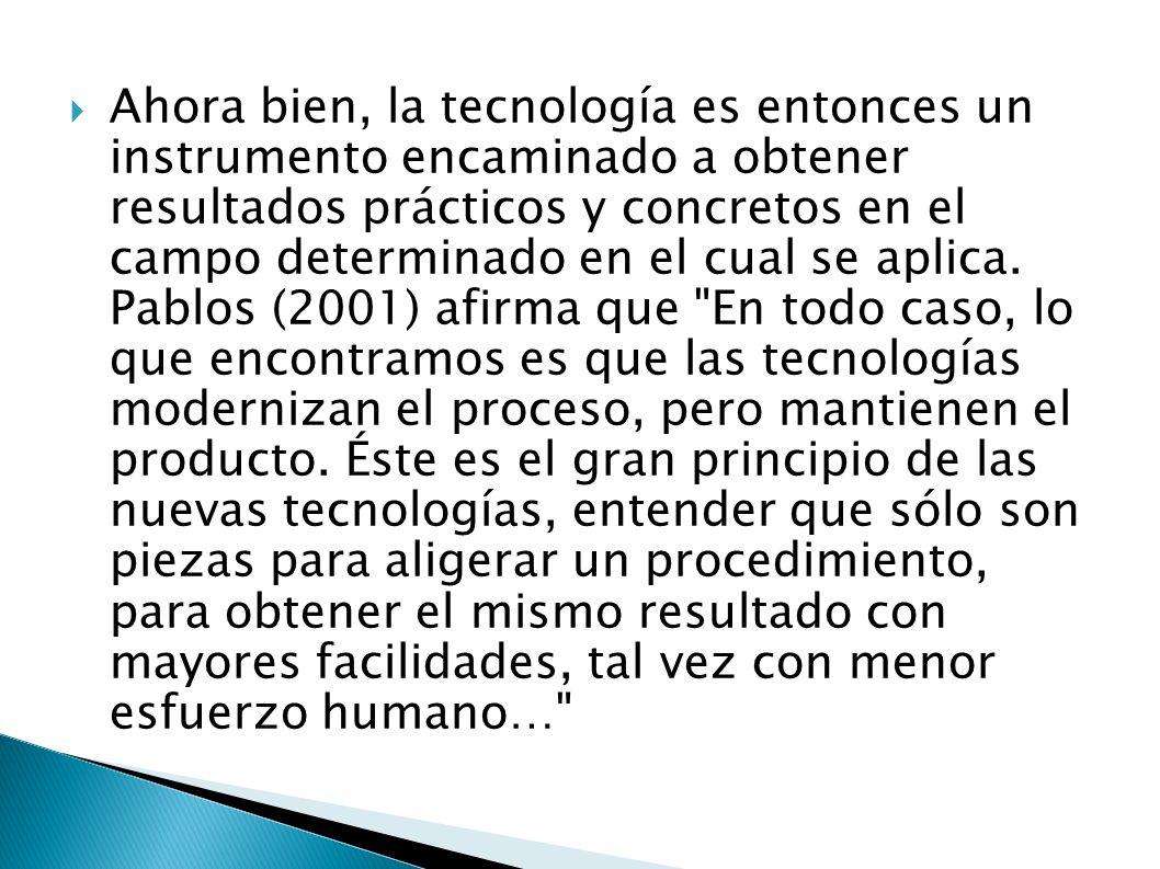 Ahora bien, la tecnología es entonces un instrumento encaminado a obtener resultados prácticos y concretos en el campo determinado en el cual se aplica.