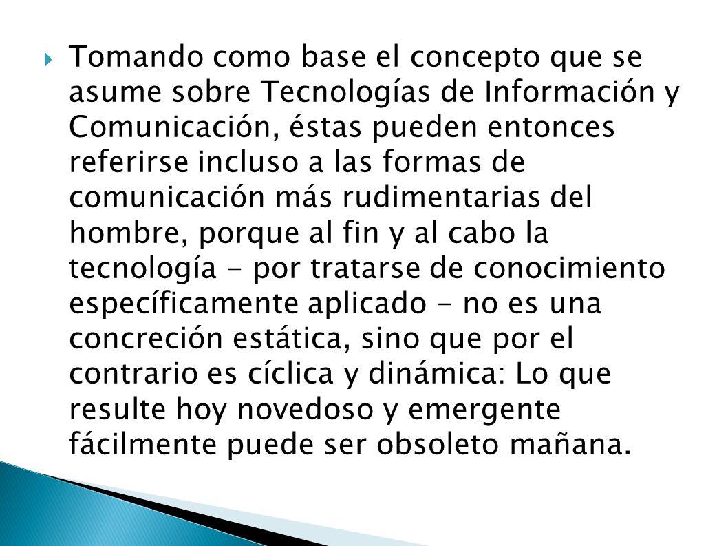 Tomando como base el concepto que se asume sobre Tecnologías de Información y Comunicación, éstas pueden entonces referirse incluso a las formas de co