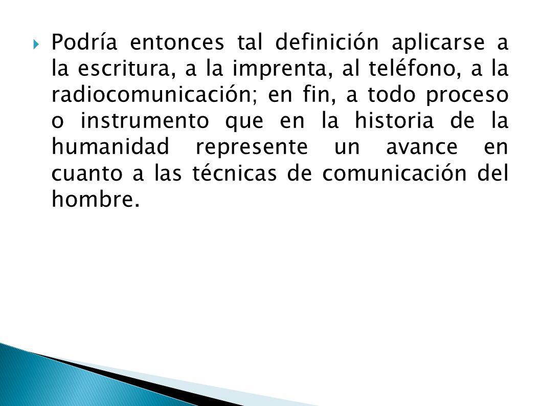 Podría entonces tal definición aplicarse a la escritura, a la imprenta, al teléfono, a la radiocomunicación; en fin, a todo proceso o instrumento que