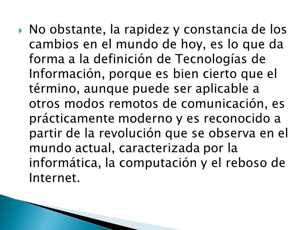 No obstante, la rapidez y constancia de los cambios en el mundo de hoy, es lo que da forma a la definición de Tecnologías de Información, porque es bien cierto que el término, aunque puede ser aplicable a otros modos remotos de comunicación, es prácticamente moderno y es reconocido a partir de la revolución que se observa en el mundo actual, caracterizada por la informática, la computación y el reboso de Internet.