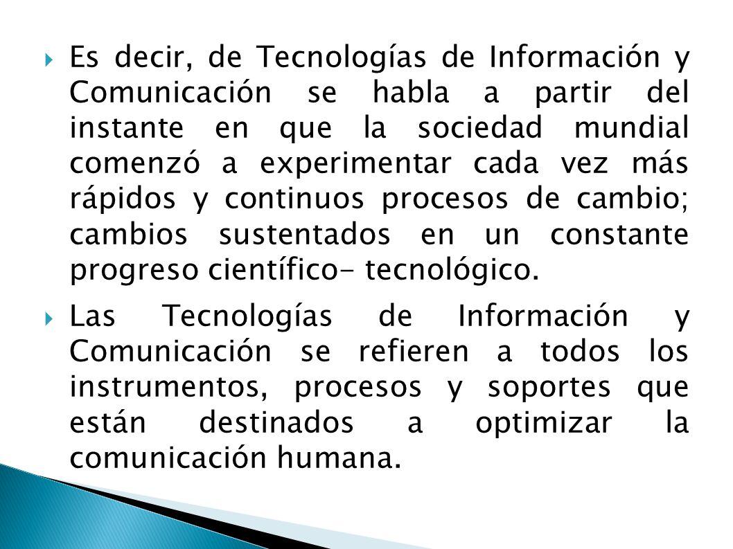Es decir, de Tecnologías de Información y Comunicación se habla a partir del instante en que la sociedad mundial comenzó a experimentar cada vez más r