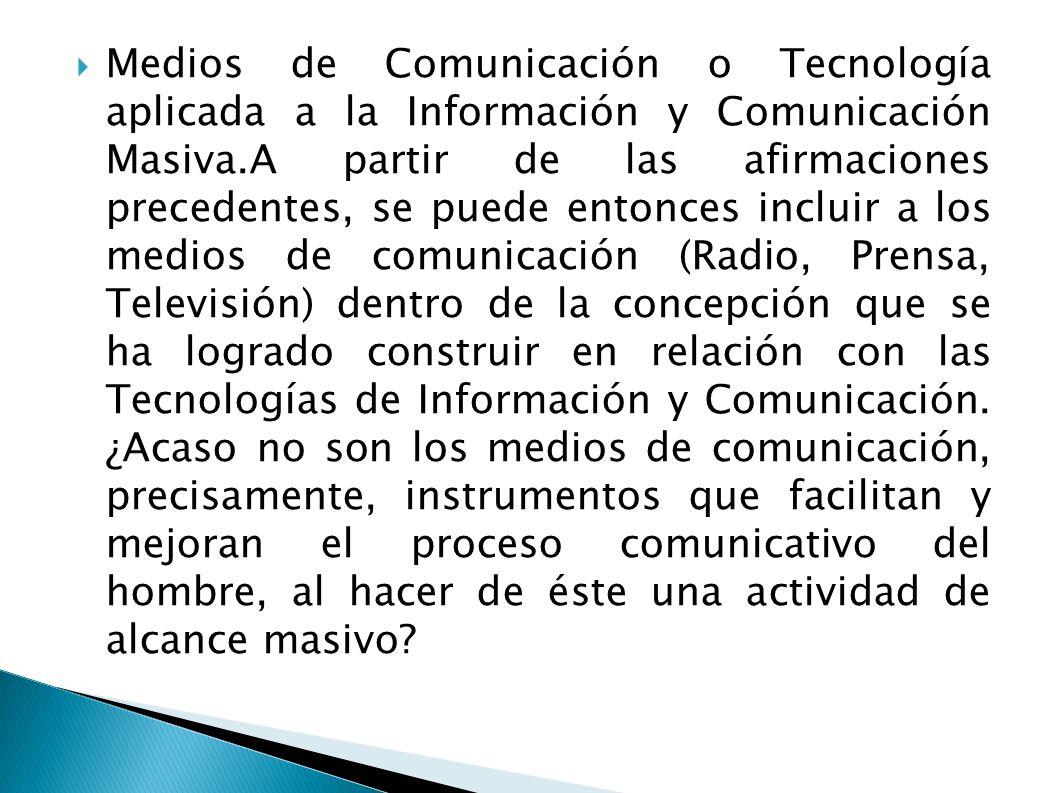 Medios de Comunicación o Tecnología aplicada a la Información y Comunicación Masiva.A partir de las afirmaciones precedentes, se puede entonces inclui