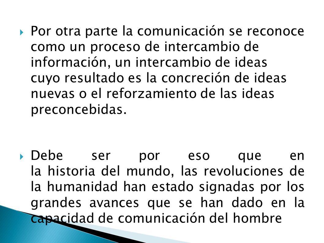 Por otra parte la comunicación se reconoce como un proceso de intercambio de información, un intercambio de ideas cuyo resultado es la concreción de i