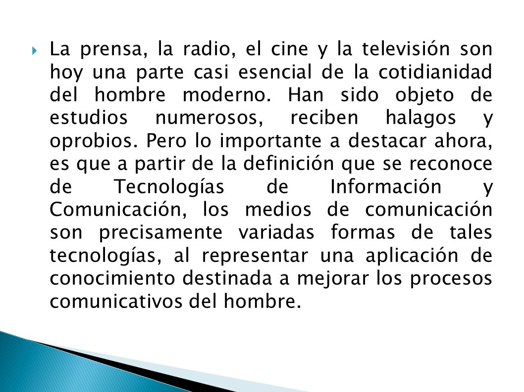 La prensa, la radio, el cine y la televisión son hoy una parte casi esencial de la cotidianidad del hombre moderno. Han sido objeto de estudios numero