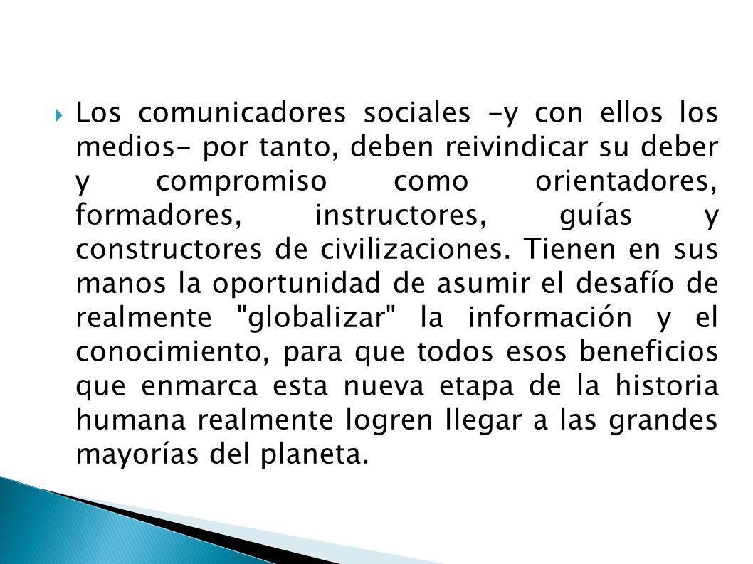 Los comunicadores sociales -y con ellos los medios- por tanto, deben reivindicar su deber y compromiso como orientadores, formadores, instructores, gu
