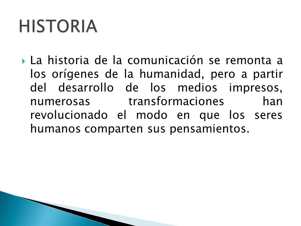 La historia de la comunicación se remonta a los orígenes de la humanidad, pero a partir del desarrollo de los medios impresos, numerosas transformacio