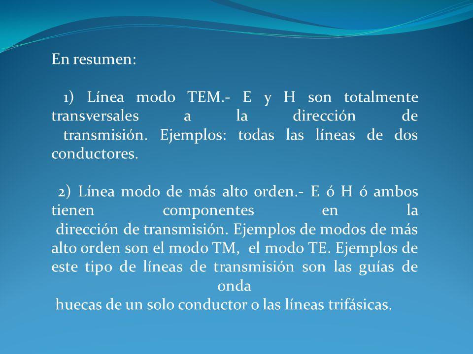 En resumen: 1) Línea modo TEM.- E y H son totalmente transversales a la dirección de transmisión. Ejemplos: todas las líneas de dos conductores. 2) Lí
