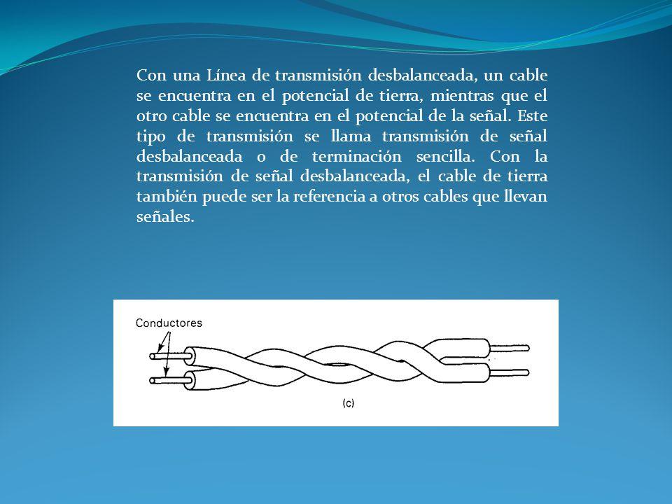 Con una Línea de transmisión desbalanceada, un cable se encuentra en el potencial de tierra, mientras que el otro cable se encuentra en el potencial d