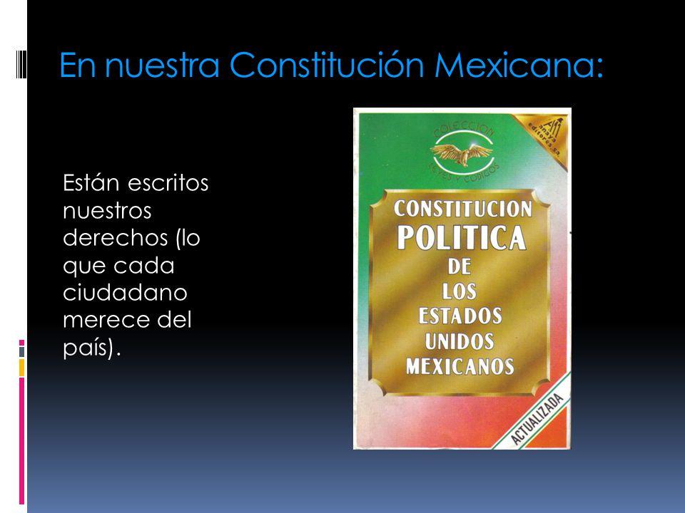 En nuestra Constitución Mexicana: Están escritos nuestros derechos (lo que cada ciudadano merece del país).