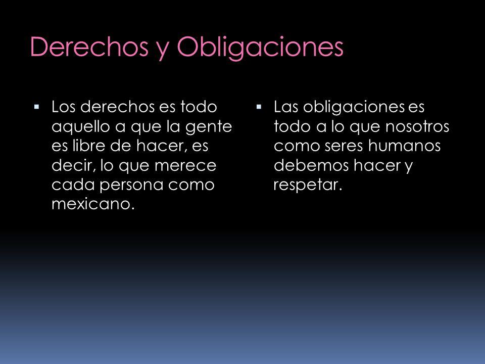 Derechos y Obligaciones Los derechos es todo aquello a que la gente es libre de hacer, es decir, lo que merece cada persona como mexicano. Las obligac