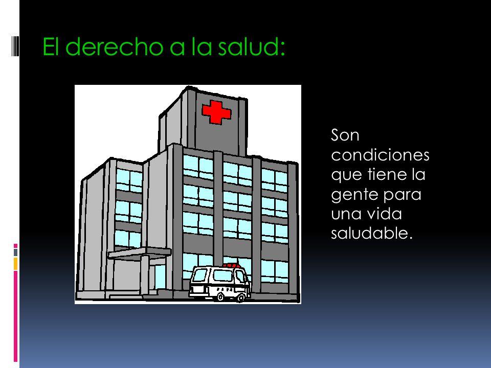 El derecho a la salud: Son condiciones que tiene la gente para una vida saludable.