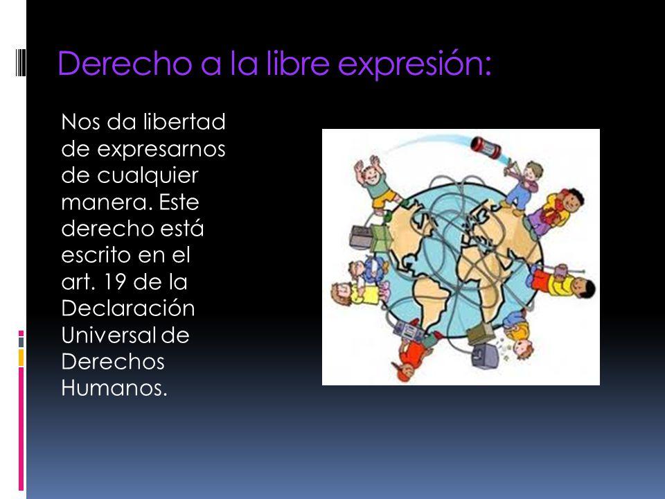 Derecho a la libre expresión: Nos da libertad de expresarnos de cualquier manera. Este derecho está escrito en el art. 19 de la Declaración Universal