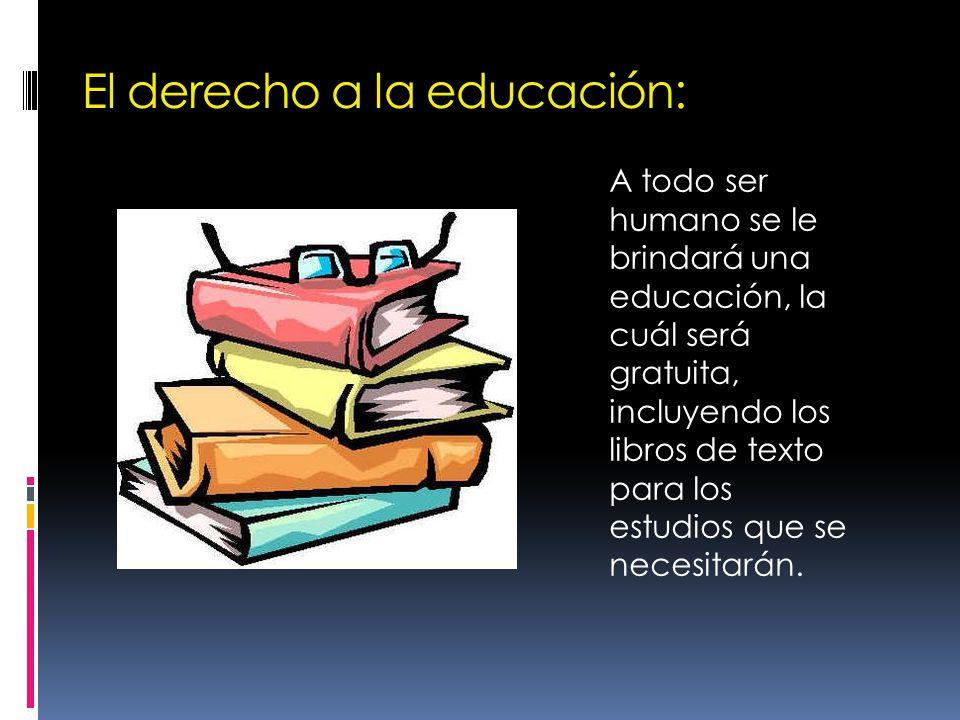 El derecho a la educación: A todo ser humano se le brindará una educación, la cuál será gratuita, incluyendo los libros de texto para los estudios que