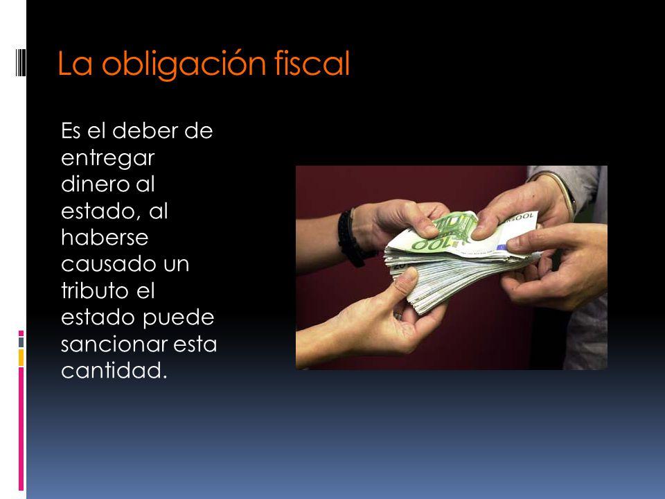 La obligación fiscal Es el deber de entregar dinero al estado, al haberse causado un tributo el estado puede sancionar esta cantidad.