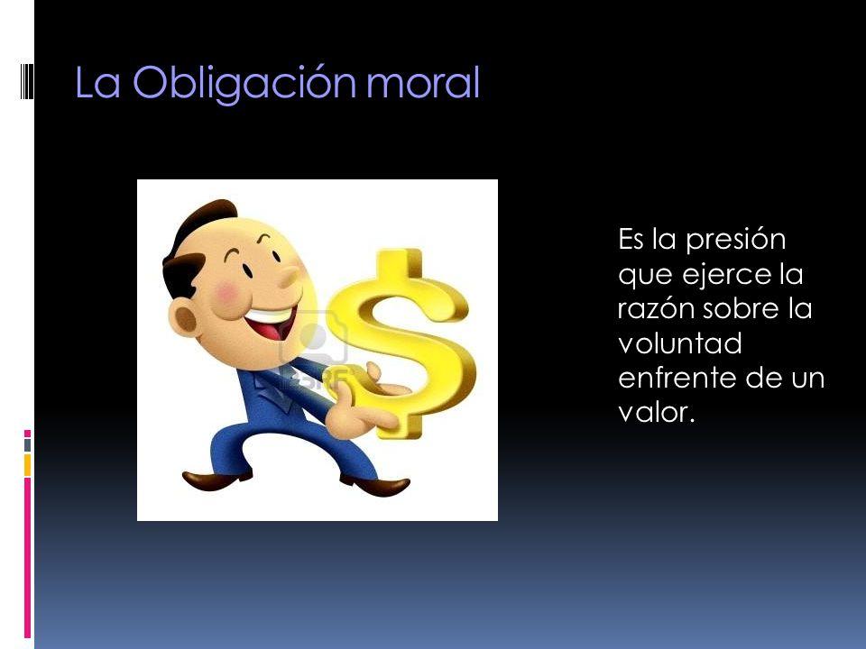 La Obligación moral Es la presión que ejerce la razón sobre la voluntad enfrente de un valor.