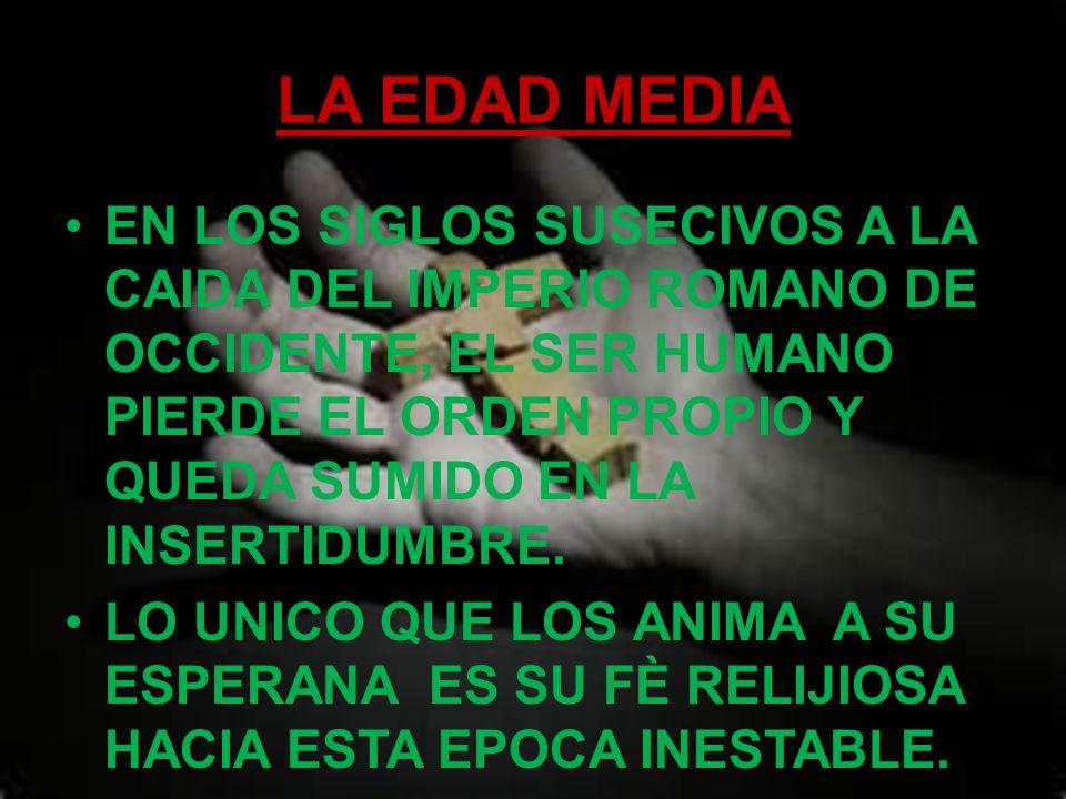 LA EDAD MEDIA EN LOS SIGLOS SUSECIVOS A LA CAIDA DEL IMPERIO ROMANO DE OCCIDENTE, EL SER HUMANO PIERDE EL ORDEN PROPIO Y QUEDA SUMIDO EN LA INSERTIDUMBRE.