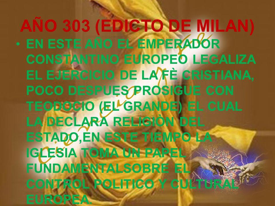 AÑO 303 (EDICTO DE MILAN) EN ESTE AÑO EL EMPERADOR CONSTANTINO EUROPEO LEGALIZA EL EJERCICIO DE LA FÈ CRISTIANA, POCO DESPUES PROSIGUE CON TEODOCIO (EL GRANDE) EL CUAL LA DECLARA RELIGIÒN DEL ESTADO,EN ESTE TIEMPO LA IGLESIA TOMA UN PAPEL FUNDAMENTALSOBRE EL CONTROL POLITICO Y CULTURAL EUROPEA.