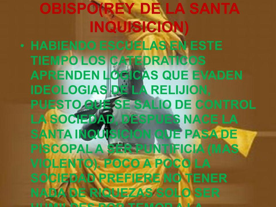 OBISPO(REY DE LA SANTA INQUISICION) HABIENDO ESCUELAS EN ESTE TIEMPO LOS CATEDRATICOS APRENDEN LOGICAS QUE EVADEN IDEOLOGIAS DE LA RELIJION, PUESTO QUE SE SALIO DE CONTROL LA SOCIEDAD, DESPUES NACE LA SANTA INQUISICION QUE PASA DE PISCOPAL A SER PUNTIFICIA (MAS VIOLENTO).