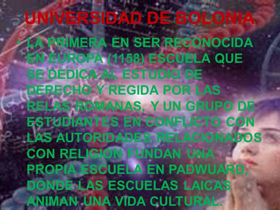UNIVERSIDAD DE BOLONIA LA PRIMERA EN SER RECONOCIDA EN EUROPA (1158) ESCUELA QUE SE DEDICA AL ESTUDIO DE DERECHO Y REGIDA POR LAS RELAS ROMANAS, Y UN GRUPO DE ESTUDIANTES EN CONFLICTO CON LAS AUTORIDADES RELACIONADOS CON RELIGION FUNDAN UNA PROPIA ESCUELA EN PADWUARD, DONDE LAS ESCUELAS LAICAS ANIMAN UNA VIDA CULTURAL.