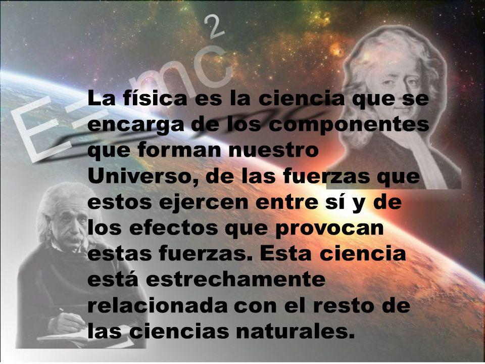 La física es la ciencia que se encarga de los componentes que forman nuestro Universo, de las fuerzas que estos ejercen entre sí y de los efectos que