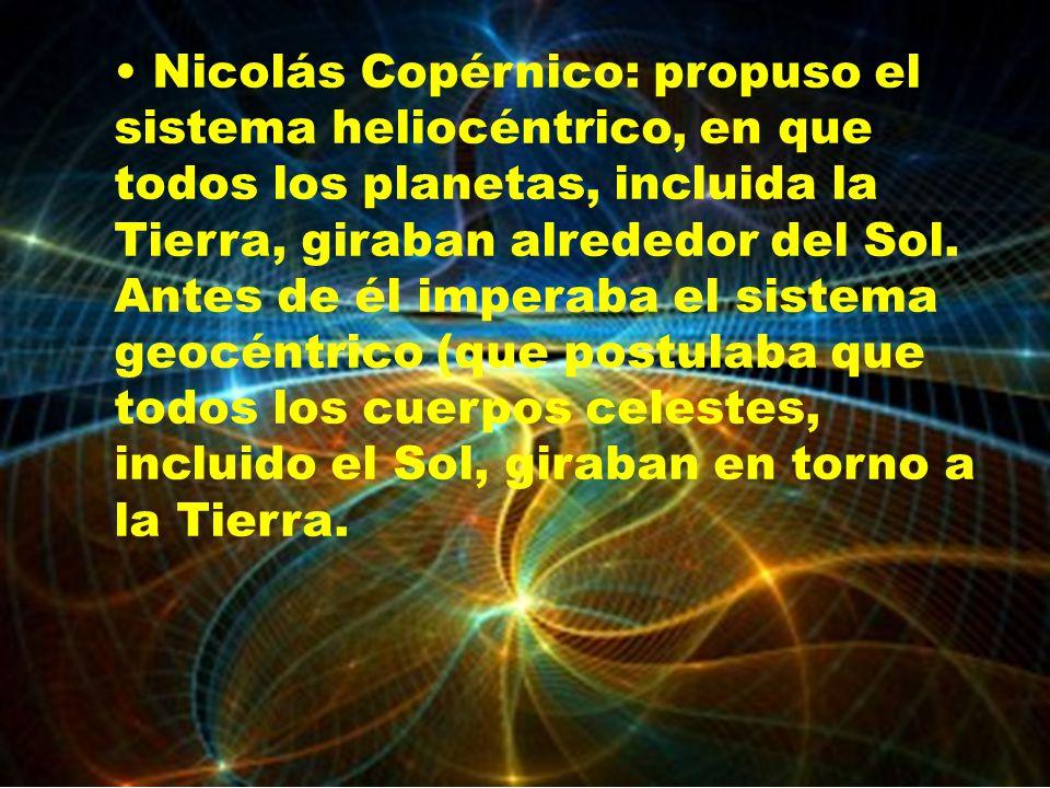 Nicolás Copérnico: propuso el sistema heliocéntrico, en que todos los planetas, incluida la Tierra, giraban alrededor del Sol. Antes de él imperaba el