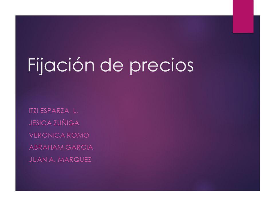 Fijación de precios ITZI ESPARZA L. JESICA ZUÑIGA VERONICA ROMO ABRAHAM GARCIA JUAN A. MARQUEZ