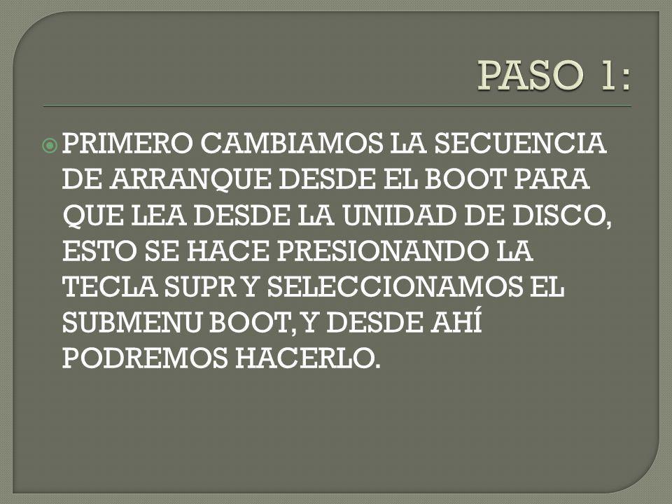 PRIMERO CAMBIAMOS LA SECUENCIA DE ARRANQUE DESDE EL BOOT PARA QUE LEA DESDE LA UNIDAD DE DISCO, ESTO SE HACE PRESIONANDO LA TECLA SUPR Y SELECCIONAMOS EL SUBMENU BOOT, Y DESDE AHÍ PODREMOS HACERLO.