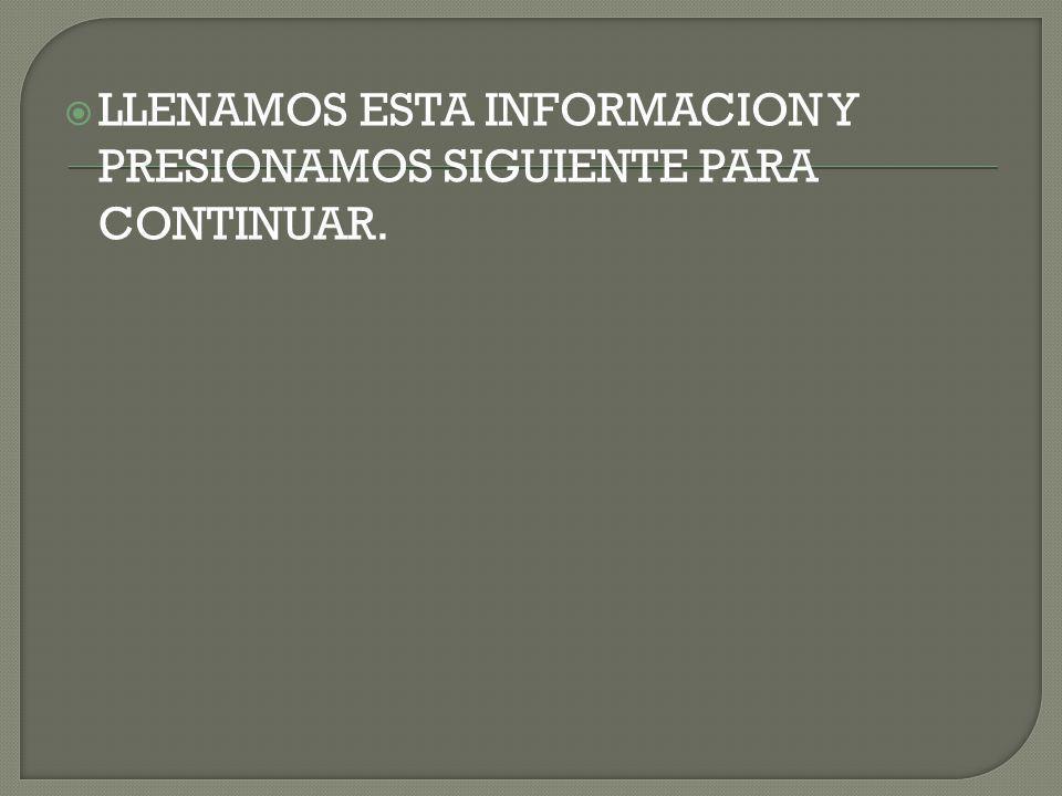 LLENAMOS ESTA INFORMACION Y PRESIONAMOS SIGUIENTE PARA CONTINUAR.