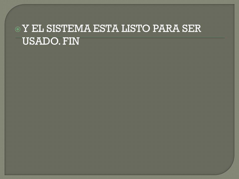 Y EL SISTEMA ESTA LISTO PARA SER USADO. FIN
