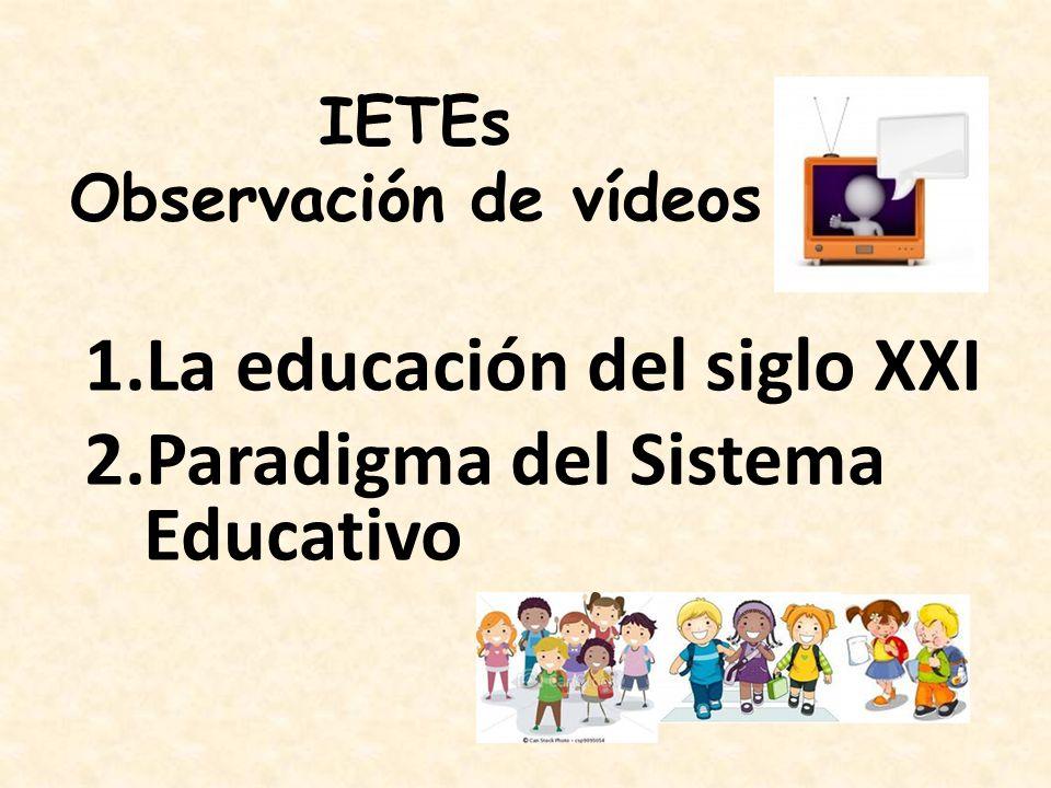 1.La educación del siglo XXI 2.Paradigma del Sistema Educativo IETEs Observación de vídeos