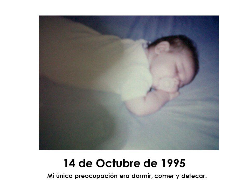 14 de Octubre de 1995 Mi única preocupación era dormir, comer y defecar.