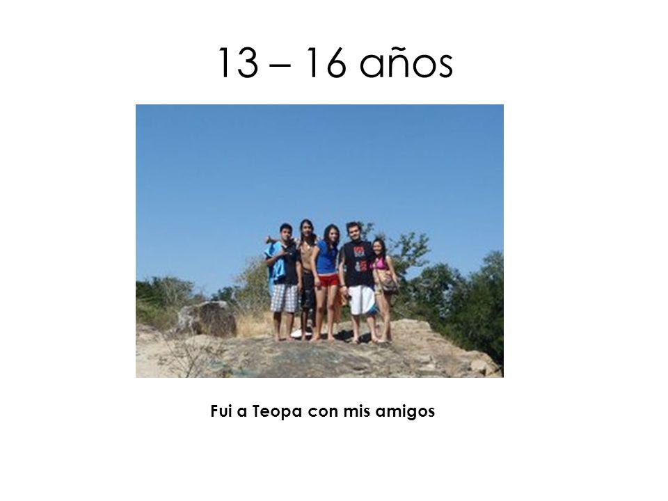 13 – 16 años Fui a Teopa con mis amigos