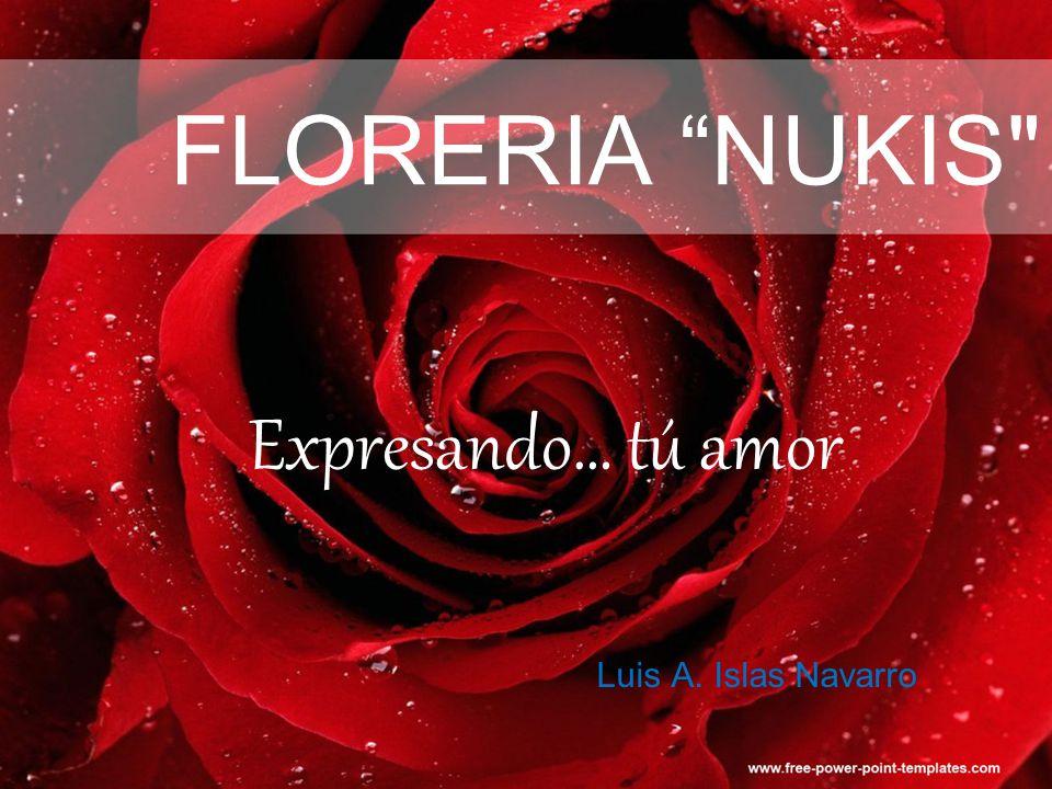 FLORERIA NUKIS Expresando… tú amor Luis A. Islas Navarro