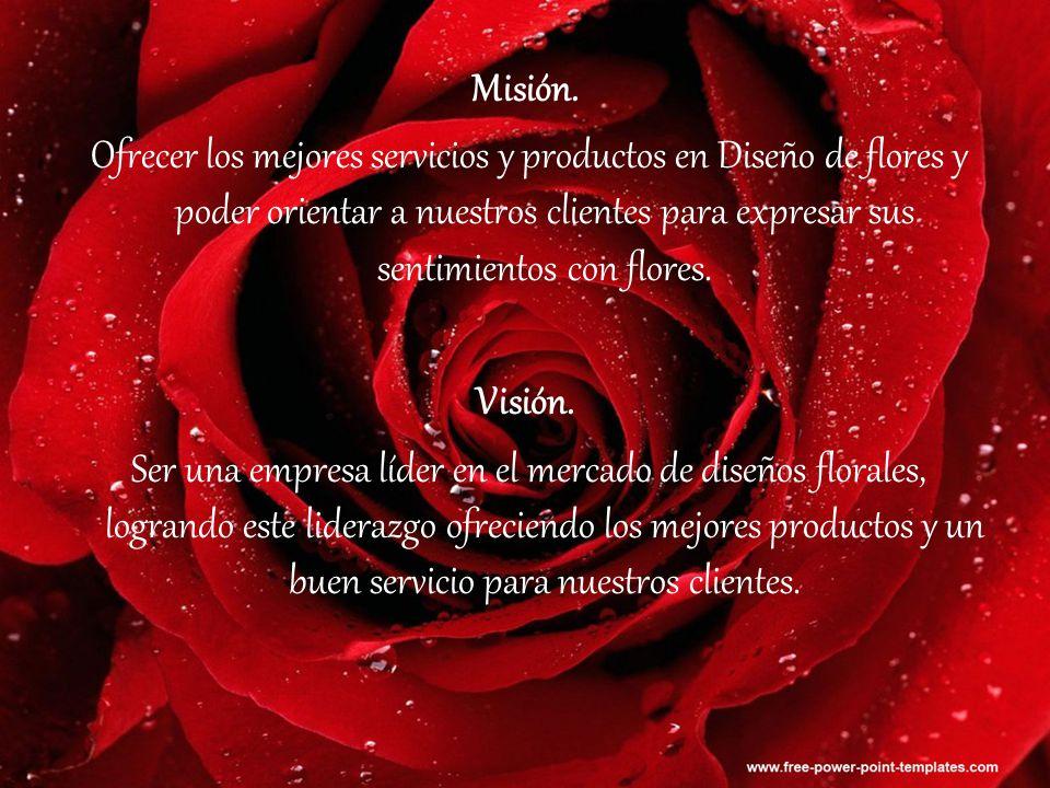Misión. Ofrecer los mejores servicios y productos en Diseño de flores y poder orientar a nuestros clientes para expresar sus sentimientos con flores.