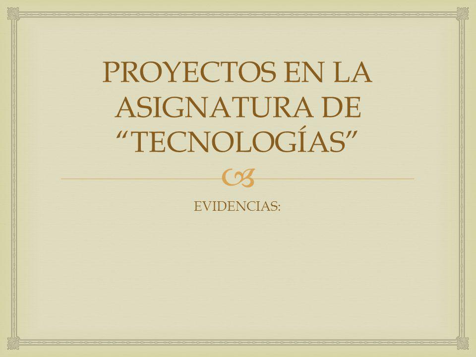 PROYECTOS EN LA ASIGNATURA DE TECNOLOGÍAS EVIDENCIAS: