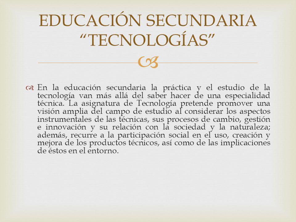 En la educación secundaria la práctica y el estudio de la tecnología van más allá del saber hacer de una especialidad técnica. La asignatura de Tecnol