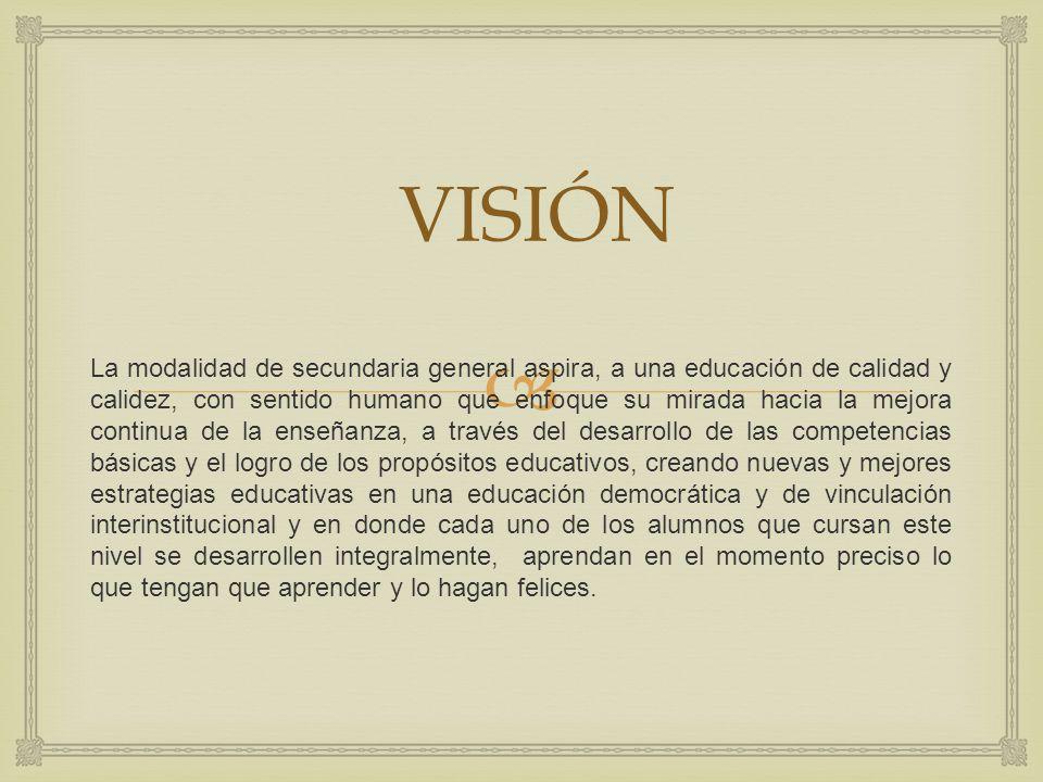 VISIÓN La modalidad de secundaria general aspira, a una educación de calidad y calidez, con sentido humano que enfoque su mirada hacia la mejora conti