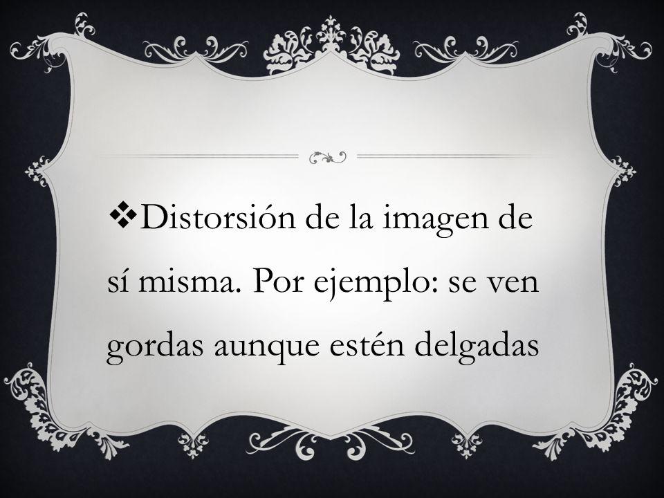 Distorsión de la imagen de sí misma. Por ejemplo: se ven gordas aunque estén delgadas