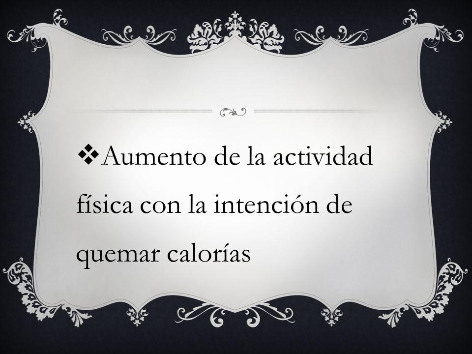 Aumento de la actividad física con la intención de quemar calorías