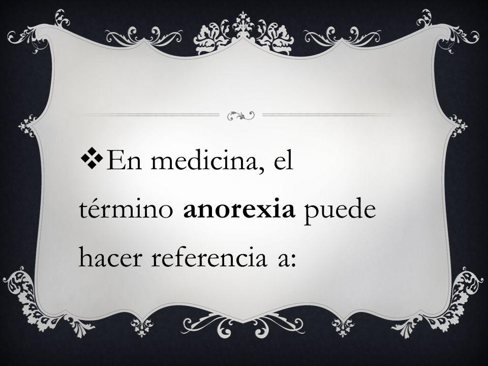 la anorexia como síntoma, que describe la inapetencia o falta de apetito y puede ocurrir en circunstancias muy diversas;anorexia
