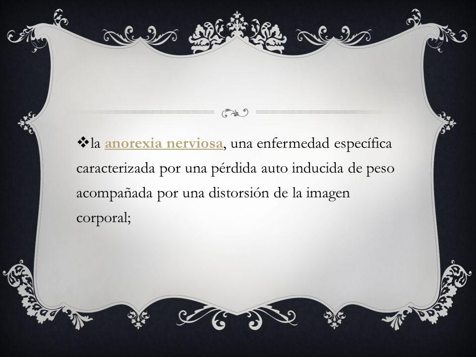 la anorexia nerviosa, una enfermedad específica caracterizada por una pérdida auto inducida de peso acompañada por una distorsión de la imagen corporal;anorexia nerviosa
