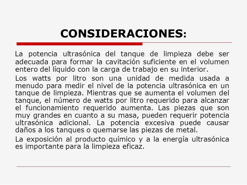 CONSIDERACIONES : La potencia ultrasónica del tanque de limpieza debe ser adecuada para formar la cavitación suficiente en el volumen entero del líquido con la carga de trabajo en su interior.
